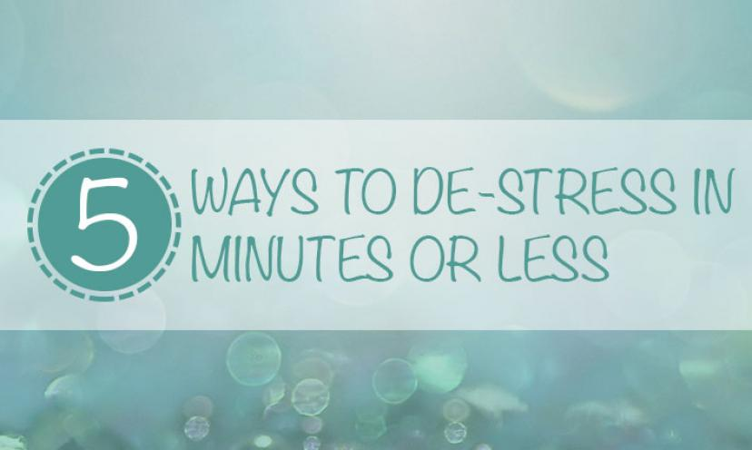 5 Ways to De-Stress in 5 Minutes or Less